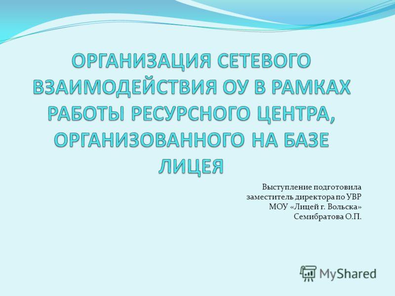 Выступление подготовила заместитель директора по УВР МОУ «Лицей г. Вольска» Семибратова О.П.