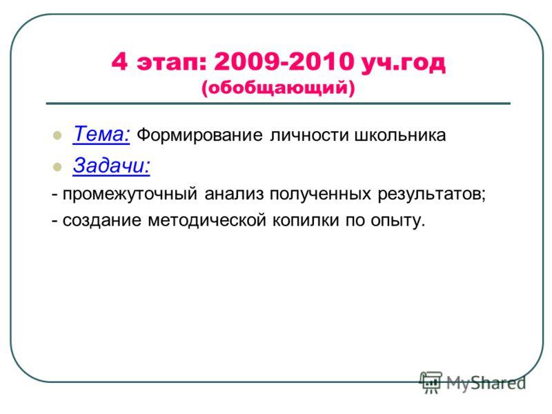 4 этап: 2009-2010 уч.год (обобщающий) Тема: Формирование личности школьника Задачи: - промежуточный анализ полученных результатов; - создание методической копилки по опыту.