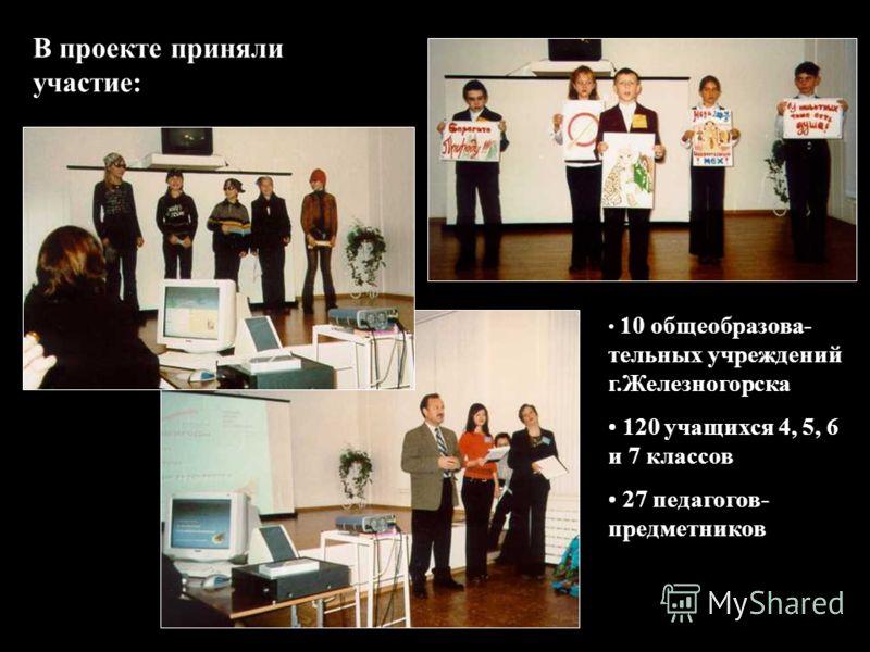 В проекте приняли участие: 10 общеобразова- тельных учреждений г.Железногорска 120 учащихся 4, 5, 6 и 7 классов 27 педагогов- предметников