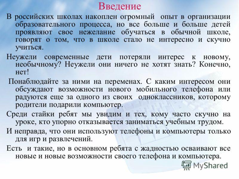 Введение В российских школах накоплен огромный опыт в организации образовательного процесса, но все больше и больше детей проявляют свое нежелание обучаться в обычной школе, говорят о том, что в школе стало не интересно и скучно учиться. Неужели совр