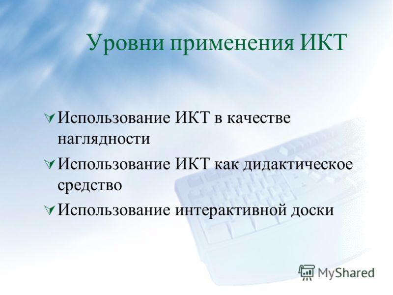 Уровни применения ИКТ Использование ИКТ в качестве наглядности Использование ИКТ как дидактическое средство Использование интерактивной доски