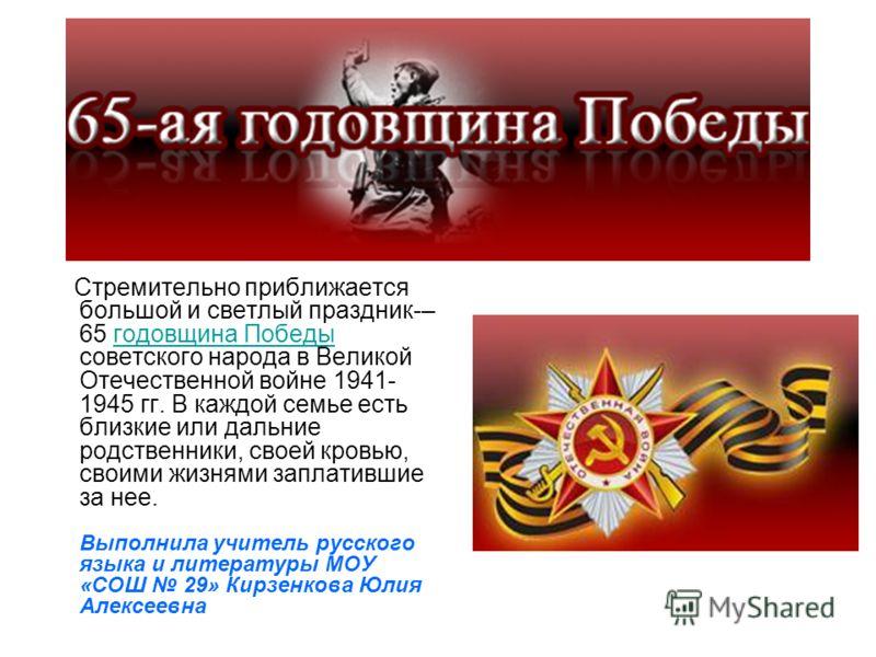 Стремительно приближается большой и светлый праздник-– 65 годовщина Победы советского народа в Великой Отечественной войне 1941- 1945 гг. В каждой семье есть близкие или дальние родственники, своей кровью, своими жизнями заплатившие за нее.годовщина