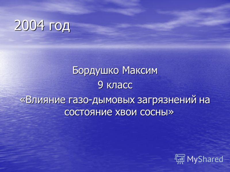 2004 год Бордушко Максим 9 класс «Влияние газо-дымовых загрязнений на состояние хвои сосны»