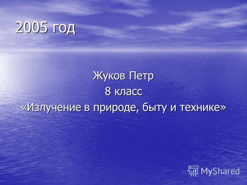 2005 год Жуков Петр 8 класс «Излучение в природе, быту и технике»