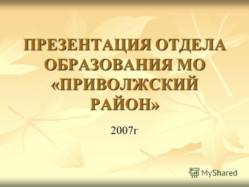 ПРЕЗЕНТАЦИЯ ОТДЕЛА ОБРАЗОВАНИЯ МО «ПРИВОЛЖСКИЙ РАЙОН» 2007г