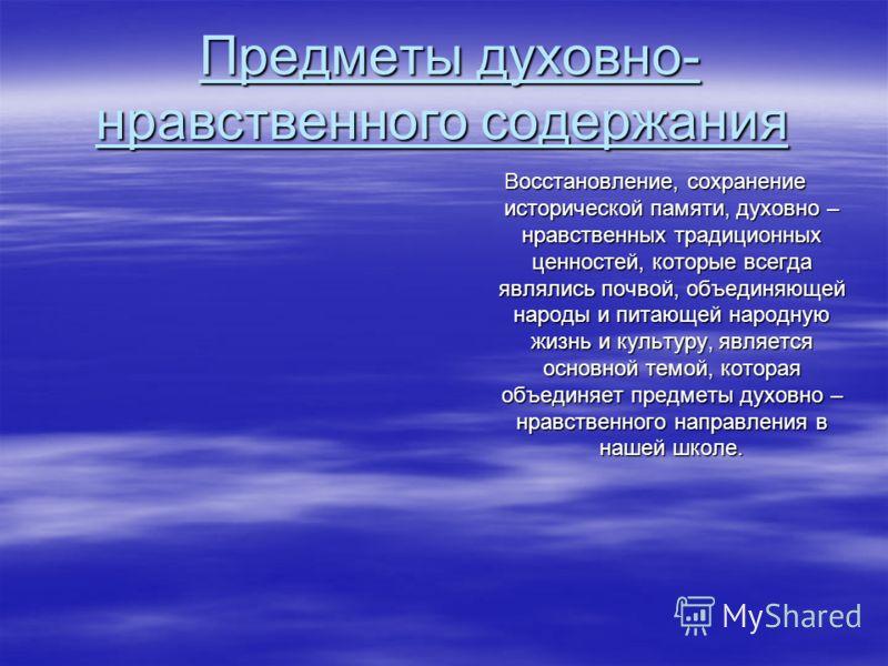 Предметы духовно- нравственного содержания Предметы духовно- нравственного содержания Восстановление, сохранение исторической памяти, духовно – нравственных традиционных ценностей, которые всегда являлись почвой, объединяющей народы и питающей народн