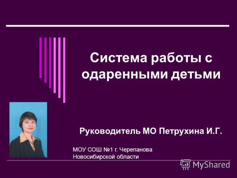 Система работы с одаренными детьми Руководитель МО Петрухина И.Г. МОУ СОШ 1 г. Черепанова Новосибирской области