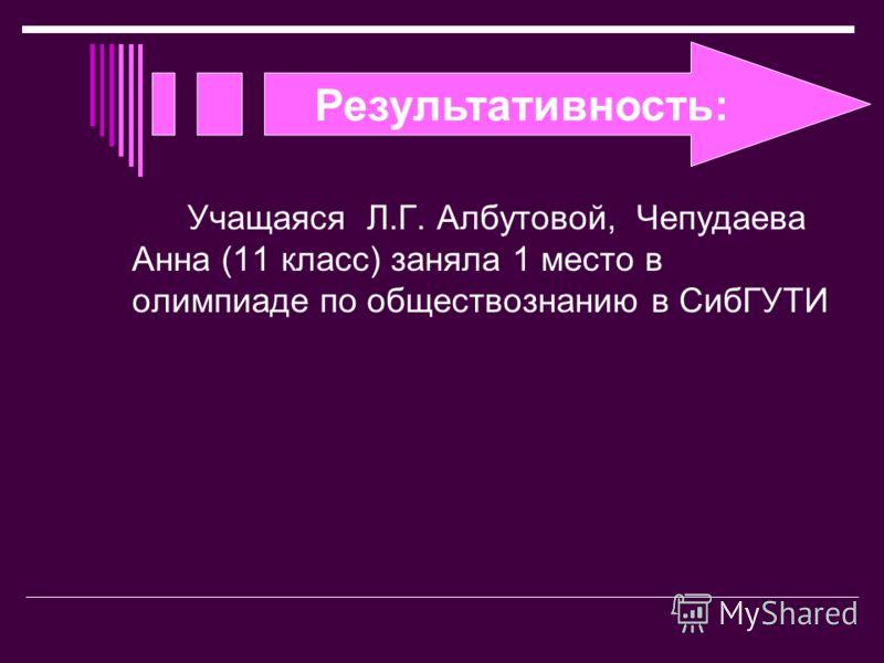 Результативность: Учащаяся Л.Г. Албутовой, Чепудаева Анна (11 класс) заняла 1 место в олимпиаде по обществознанию в СибГУТИ