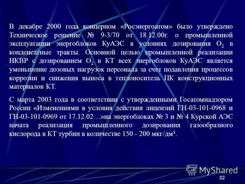 32 В декабре 2000 года концерном «Росэнергоатом» было утверждено Техническое решение 9-3/70 от 18.12.00г. о промышленной эксплуатации энергоблоков КуАЭС в условиях дозирования O 2 в конденсатные тракты. Основной целью промышленной реализации НКВР с д