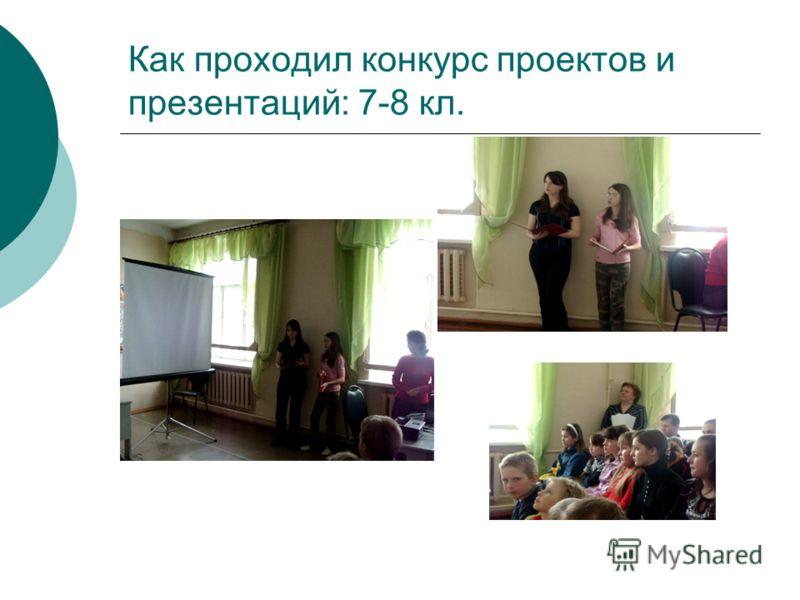 Как проходил конкурс проектов и презентаций: 7-8 кл.