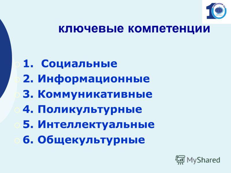 ключевые компетенции 1. Социальные 2. Информационные 3. Коммуникативные 4. Поликультурные 5. Интеллектуальные 6. Общекультурные
