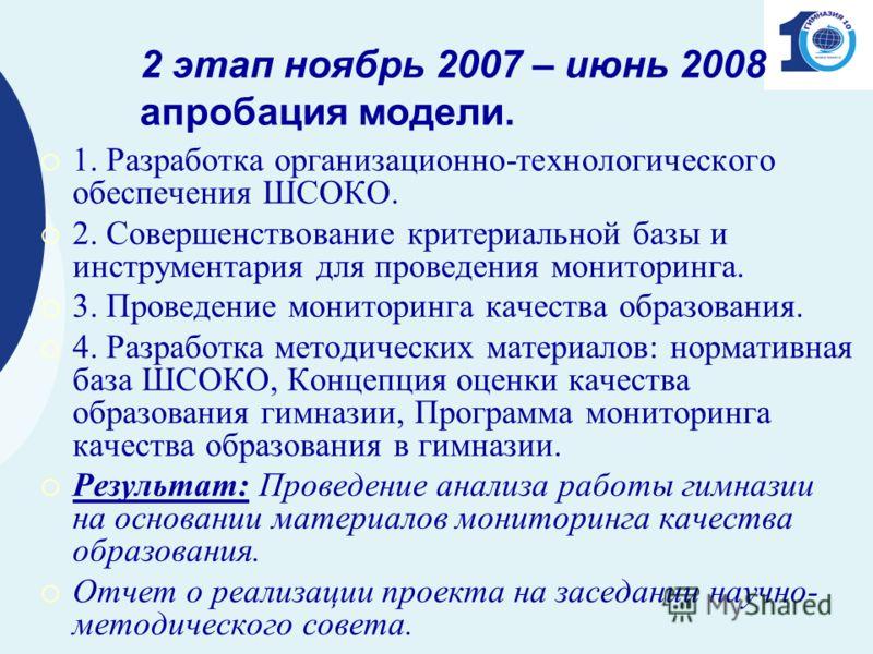 2 этап ноябрь 2007 – июнь 2008 апробация модели. 1. Разработка организационно-технологического обеспечения ШСОКО. 2. Совершенствование критериальной базы и инструментария для проведения мониторинга. 3. Проведение мониторинга качества образования. 4.