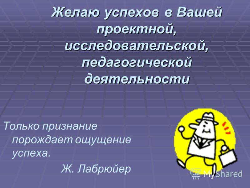 Желаю успехов в Вашей проектной, исследовательской, педагогической деятельности Только признание порождает ощущение успеха. Ж. Лабрюйер