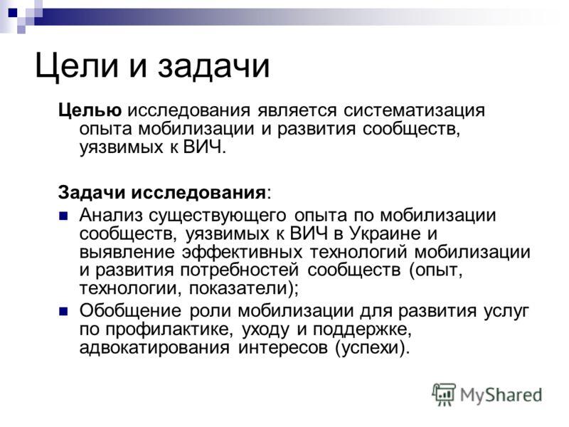 Цели и задачи Целью исследования является систематизация опыта мобилизации и развития сообществ, уязвимых к ВИЧ. Задачи исследования: Анализ существующего опыта по мобилизации сообществ, уязвимых к ВИЧ в Украине и выявление эффективных технологий моб