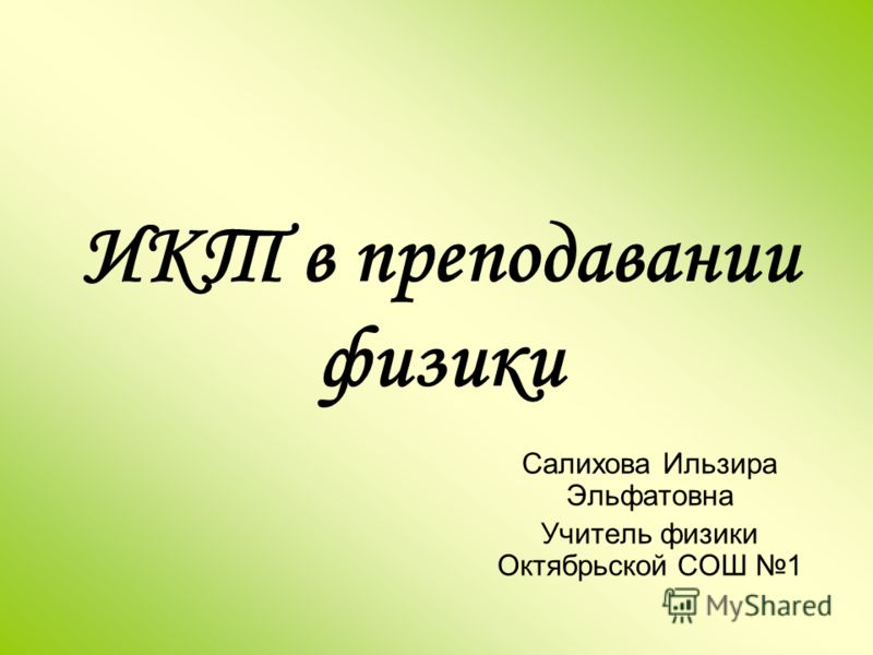 ИКТ в преподавании физики Салихова Ильзира Эльфатовна Учитель физики Октябрьской СОШ 1