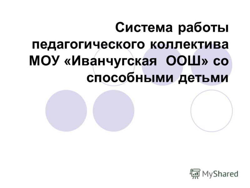 Система работы педагогического коллектива МОУ «Иванчугская ООШ» со способными детьми