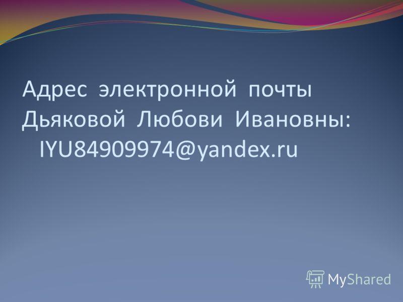 Адрес электронной почты Дьяковой Любови Ивановны: IYU84909974@yandex.ru