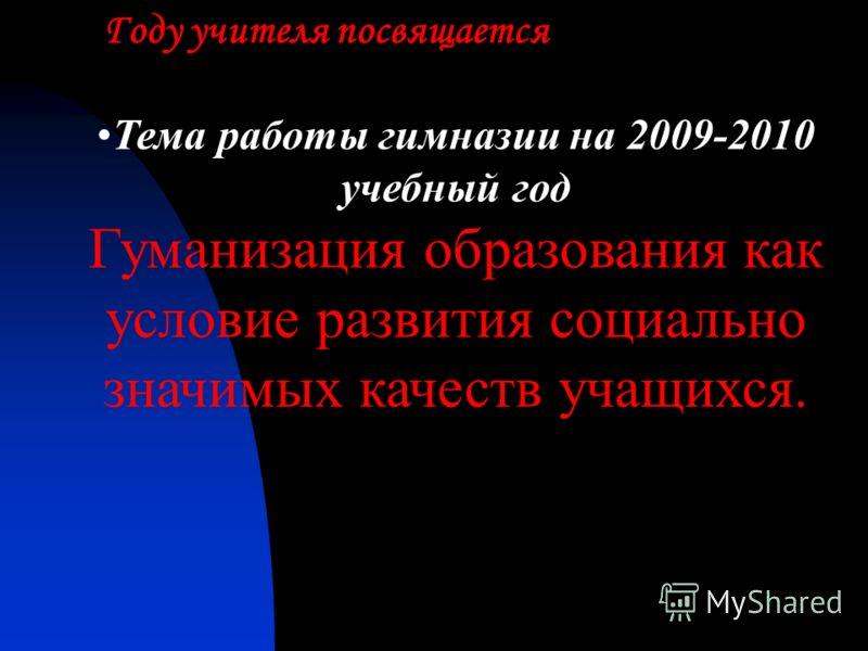 Тема работы гимназии на 2009-2010 учебный год Гуманизация образования как условие развития социально значимых качеств учащихся. Году учителя посвящается