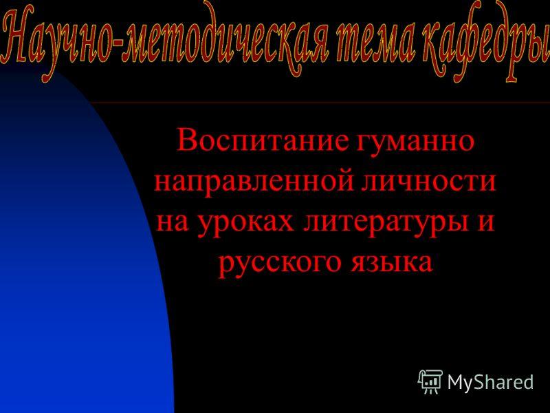 Воспитание гуманно направленной личности на уроках литературы и русского языка