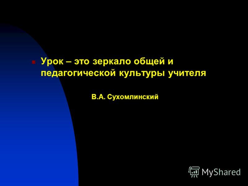 Урок – это зеркало общей и педагогической культуры учителя В.А. Сухомлинский