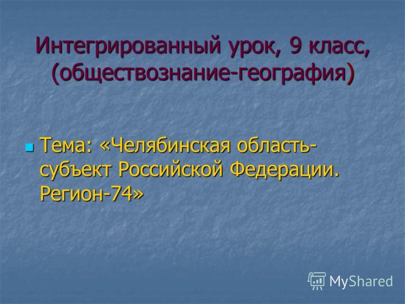 Интегрированный урок, 9 класс, (обществознание-география) Тема: «Челябинская область- субъект Российской Федерации. Регион-74»
