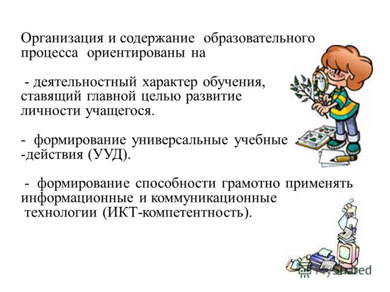Организация и содержание образовательного процесса ориентированы на - деятельностный характер обучения, ставящий главной целью развитие личности учащегося. - формирование универсальные учебные -действия (УУД). - формирование способности грамотно прим