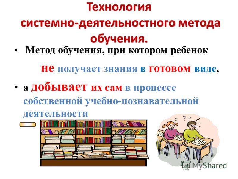 Технология системно-деятельностного метода обучения. Метод обучения, при котором ребенок не получает знания в готовом виде, а добывает их сам в процессе собственной учебно-познавательной деятельности
