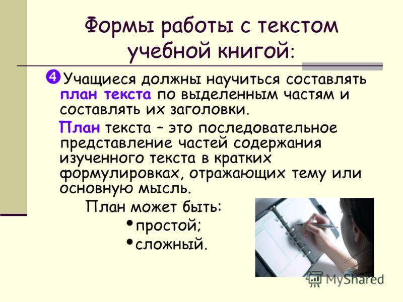 Формы работы с текстом учебной книгой : Учащиеся должны научиться составлять план текста по выделенным частям и составлять их заголовки. План текста – это последовательное представление частей содержания изученного текста в кратких формулировках, отр