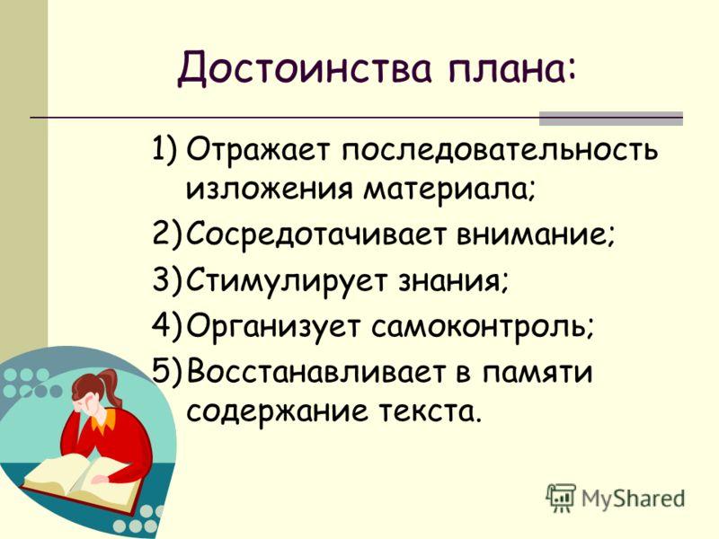 Достоинства плана: 1)Отражает последовательность изложения материала; 2)Сосредотачивает внимание; 3)Стимулирует знания; 4)Организует самоконтроль; 5)Восстанавливает в памяти содержание текста.