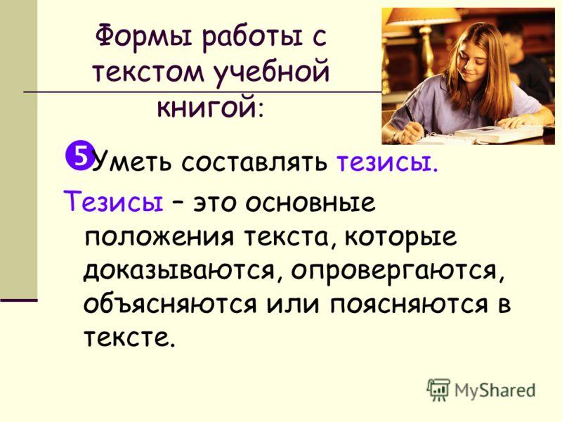 Формы работы с текстом учебной книгой : Уметь составлять тезисы. Тезисы – это основные положения текста, которые доказываются, опровергаются, объясняются или поясняются в тексте.