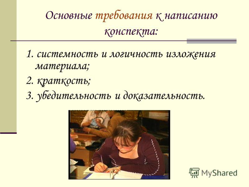 Основные требования к написанию конспекта: 1. системность и логичность изложения материала; 2. краткость; 3. убедительность и доказательность.