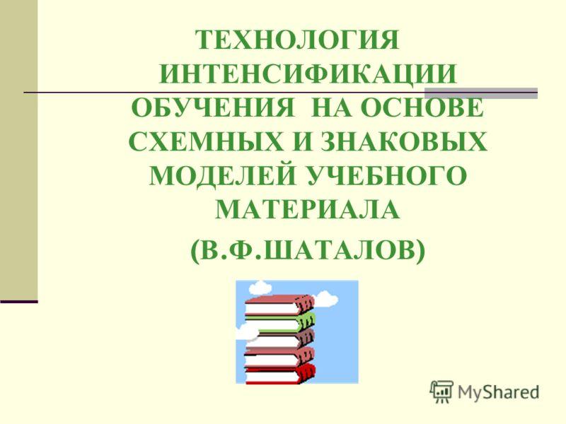 ТЕХНОЛОГИЯ ИНТЕНСИФИКАЦИИ ОБУЧЕНИЯ НА ОСНОВЕ СХЕМНЫХ И ЗНАКОВЫХ МОДЕЛЕЙ УЧЕБНОГО МАТЕРИАЛА ( В. Ф. ШАТАЛОВ )