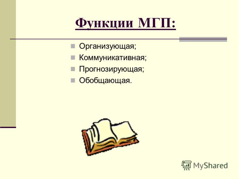 Функции МГП: Организующая; Коммуникативная; Прогнозирующая; Обобщающая.