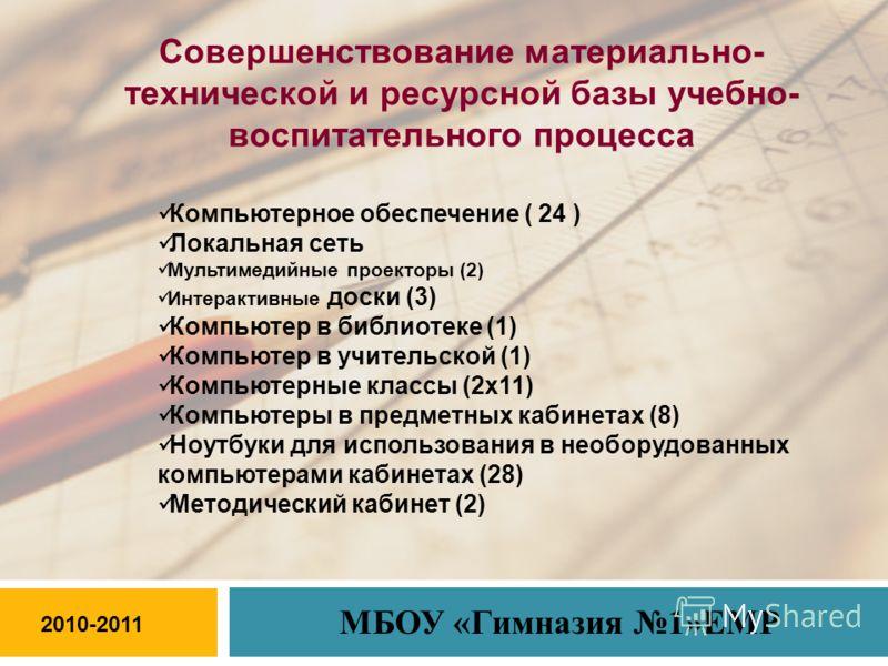 2010-2011 МБОУ «Гимназия 1»ЕМР Совершенствование материально- технической и ресурсной базы учебно- воспитательного процесса Компьютерное обеспечение ( 24 ) Локальная сеть Мультимедийные проекторы (2) Интерактивные доски (3) Компьютер в библиотеке (1)