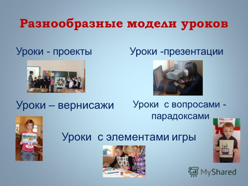 Разнообразные модели уроков Уроки - проектыУроки -презентации Уроки – вернисажи Уроки с элементами игры Уроки с вопросами - парадоксами