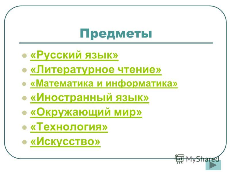 «Русский язык» «Литературное чтение» «Математика и информатика» «Иностранный язык» «Окружающий мир» «Технология» «Искусство» Предметы