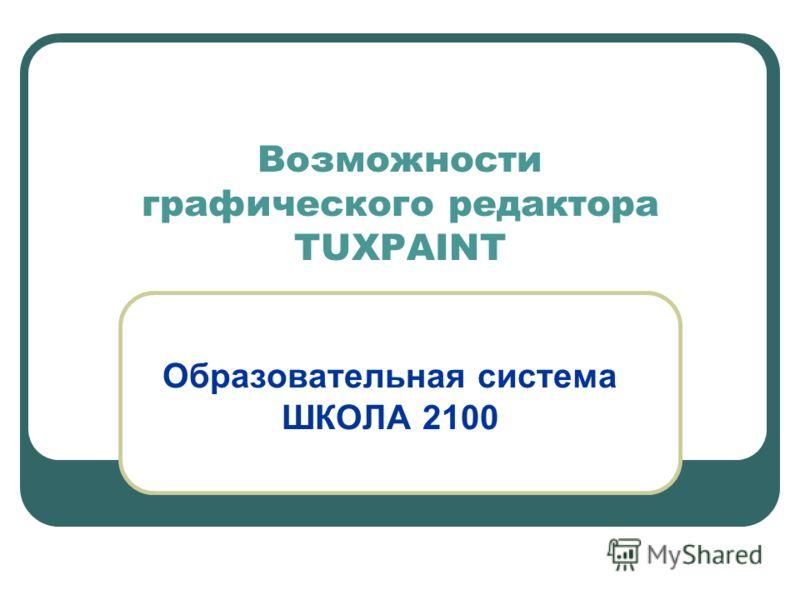 Возможности графического редактора TUXPAINT Образовательная система ШКОЛА 2100