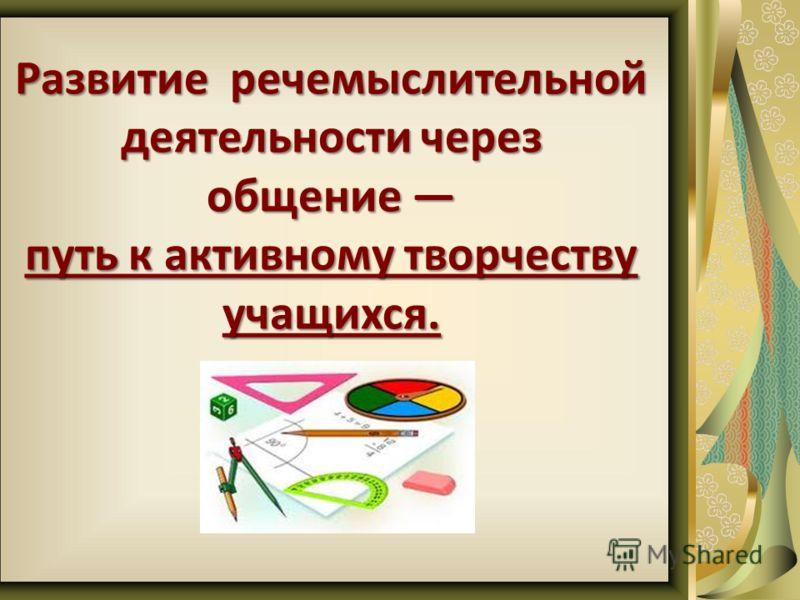 Развитие речемыслительной деятельности через общение Развитие речемыслительной деятельности через общение путь к активному творчеству учащихся.