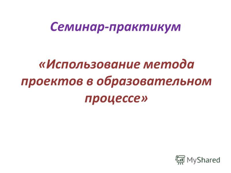 Семинар-практикум «Использование метода проектов в образовательном процессе»