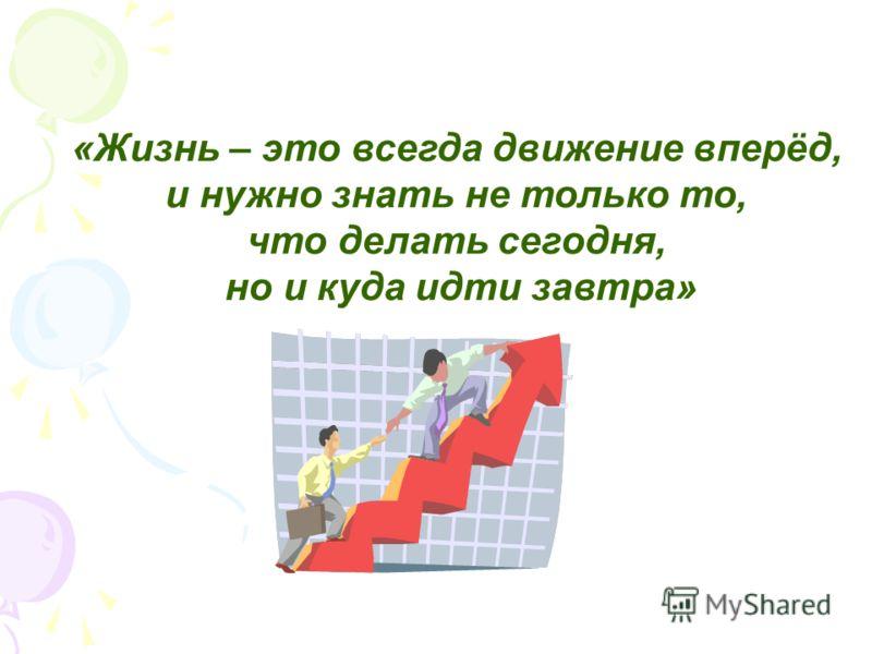 «Жизнь – это всегда движение вперёд, и нужно знать не только то, что делать сегодня, но и куда идти завтра»