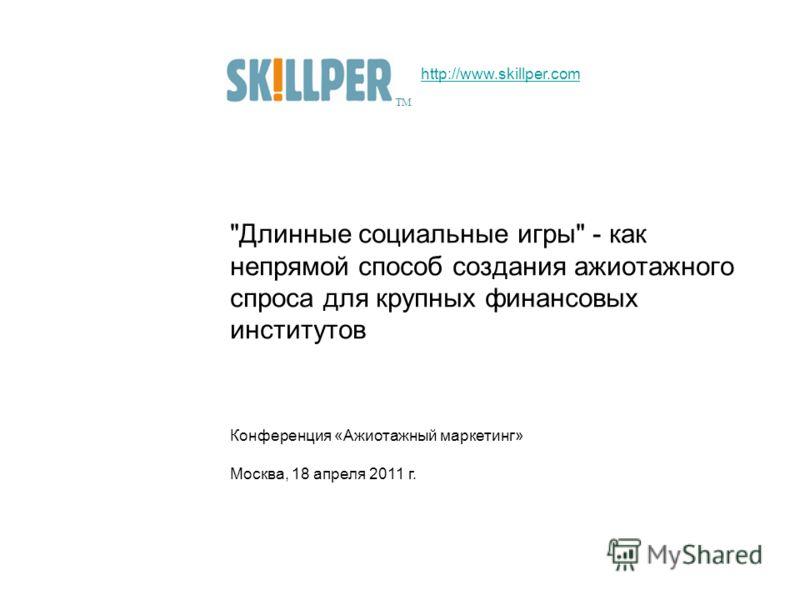 Длинные социальные игры - как непрямой способ создания ажиотажного спроса для крупных финансовых институтов Конференция «Ажиотажный маркетинг» Москва, 18 апреля 2011 г. ТМ http://www.skillper.com