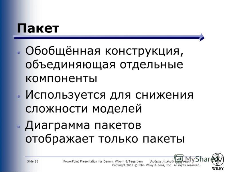 PowerPoint Presentation for Dennis, Wixom & Tegardem Systems Analysis and Design Copyright 2001 © John Wiley & Sons, Inc. All rights reserved. Slide 16 Пакет Обобщённая конструкция, объединяющая отдельные компоненты Используется для снижения сложност