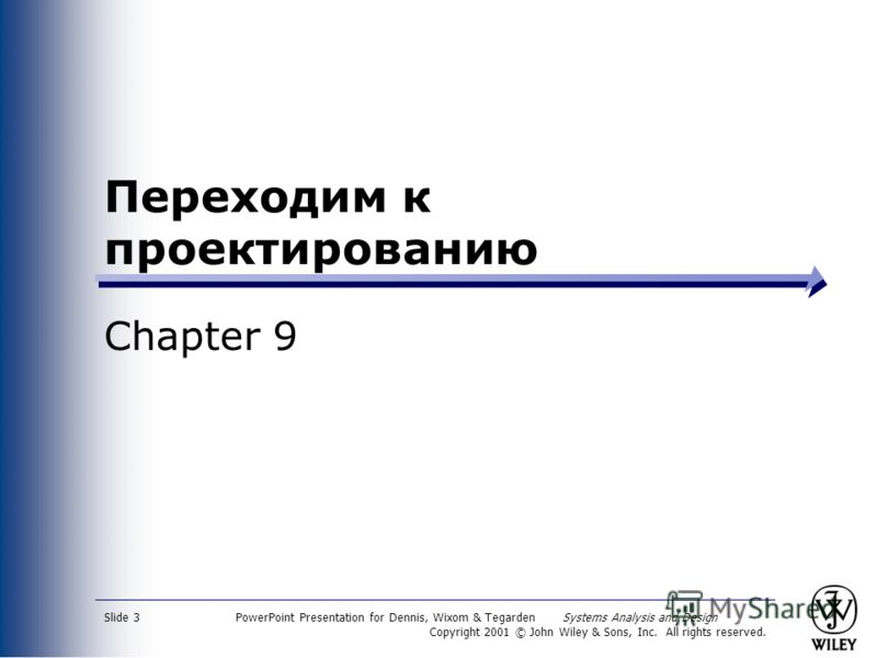 PowerPoint Presentation for Dennis, Wixom & Tegarden Systems Analysis and Design Copyright 2001 © John Wiley & Sons, Inc. All rights reserved. Slide 3 Переходим к проектированию Chapter 9