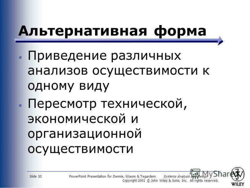 PowerPoint Presentation for Dennis, Wixom & Tegardem Systems Analysis and Design Copyright 2001 © John Wiley & Sons, Inc. All rights reserved. Slide 33 Альтернативная форма Приведение различных анализов осуществимости к одному виду Пересмотр техничес