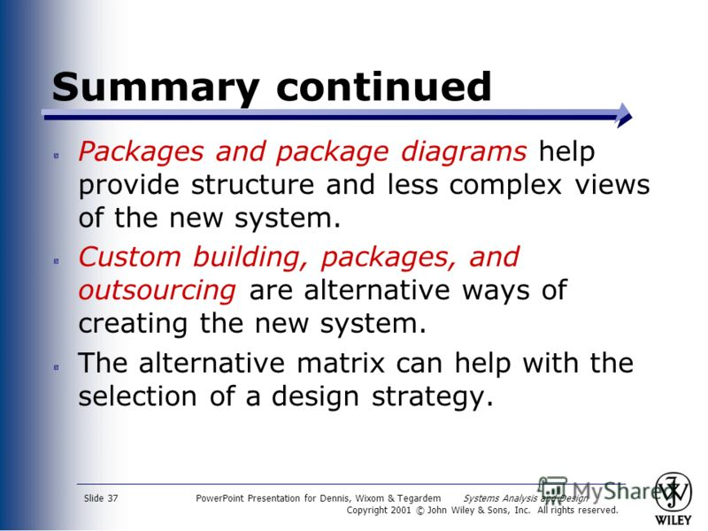 PowerPoint Presentation for Dennis, Wixom & Tegardem Systems Analysis and Design Copyright 2001 © John Wiley & Sons, Inc. All rights reserved. Slide 37 Summary continued Packages and package diagrams help provide structure and less complex views of t