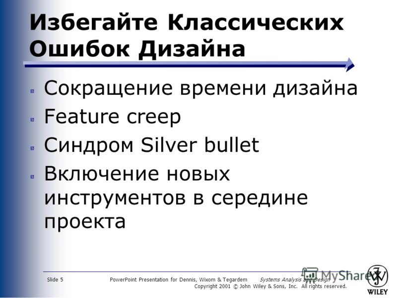 PowerPoint Presentation for Dennis, Wixom & Tegardem Systems Analysis and Design Copyright 2001 © John Wiley & Sons, Inc. All rights reserved. Slide 5 Избегайте Классических Ошибок Дизайна Сокращение времени дизайна Feature creep Синдром Silver bulle