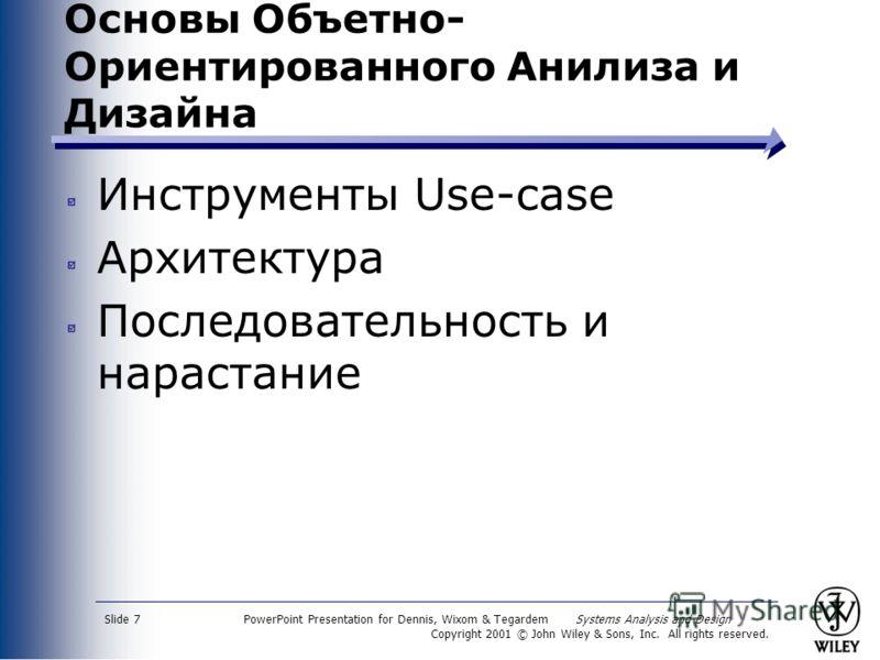 PowerPoint Presentation for Dennis, Wixom & Tegardem Systems Analysis and Design Copyright 2001 © John Wiley & Sons, Inc. All rights reserved. Slide 7 Основы Объетно- Ориентированного Анилиза и Дизайна Инструменты Use-case Архитектура Последовательно