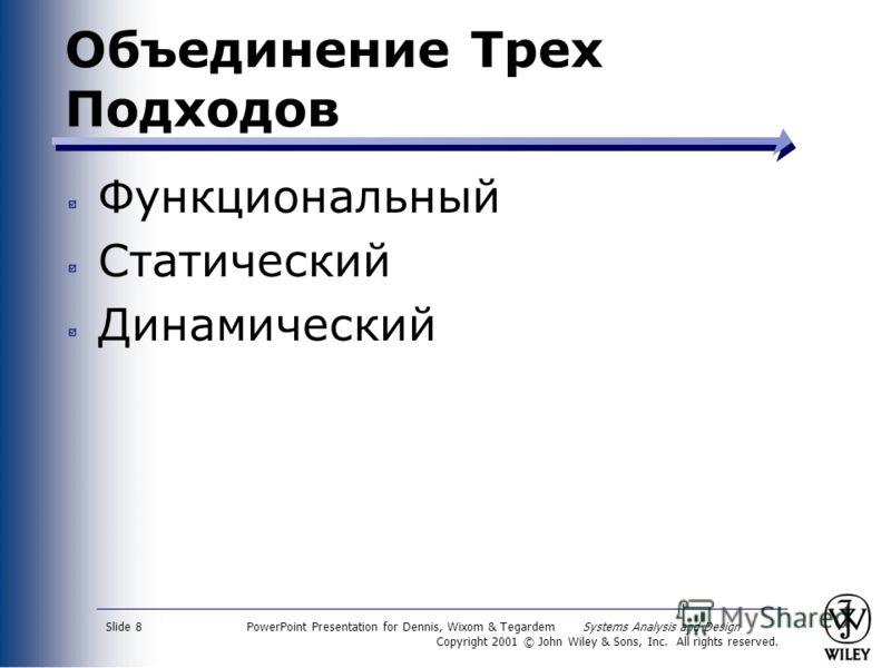 PowerPoint Presentation for Dennis, Wixom & Tegardem Systems Analysis and Design Copyright 2001 © John Wiley & Sons, Inc. All rights reserved. Slide 8 Объединение Трех Подходов Функциональный Статический Динамический