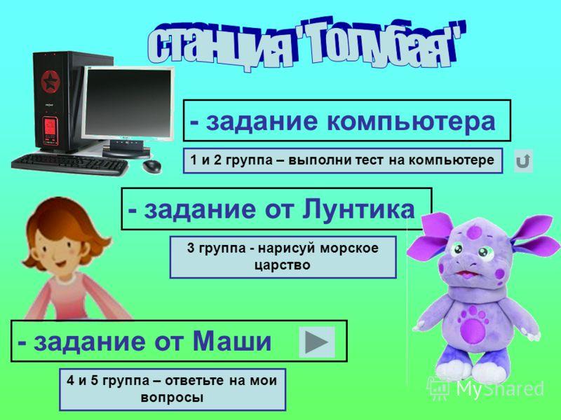 - задание компьютера - задание от Лунтика - задание от Маши 1 и 2 группа – выполни тест на компьютере 3 группа - нарисуй морское царство 4 и 5 группа – ответьте на мои вопросы