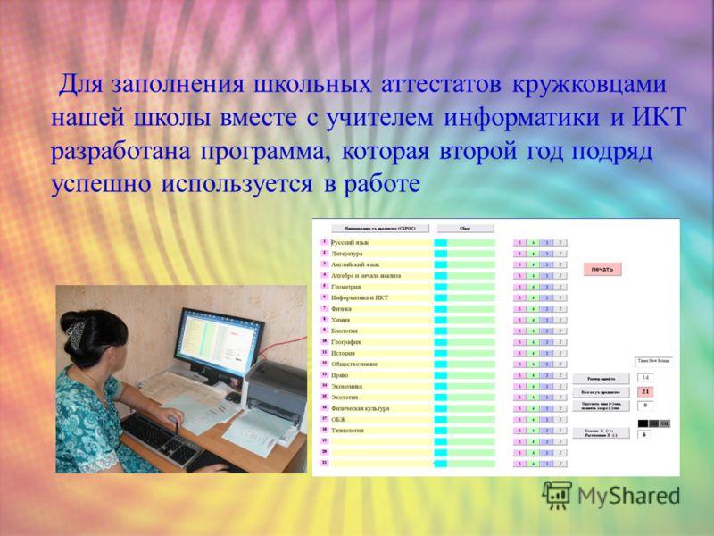 Для заполнения школьных аттестатов кружковцами нашей школы вместе с учителем информатики и ИКТ разработана программа, которая второй год подряд успешно используется в работе